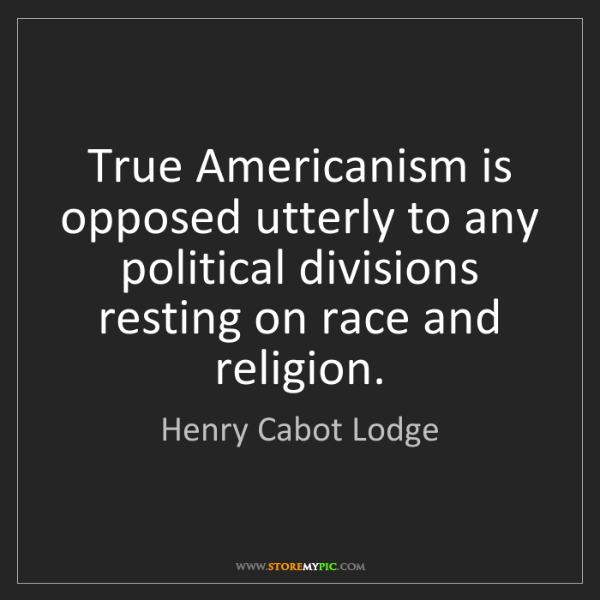 Henry Cabot Lodge: True Americanism is opposed utterly to any political...