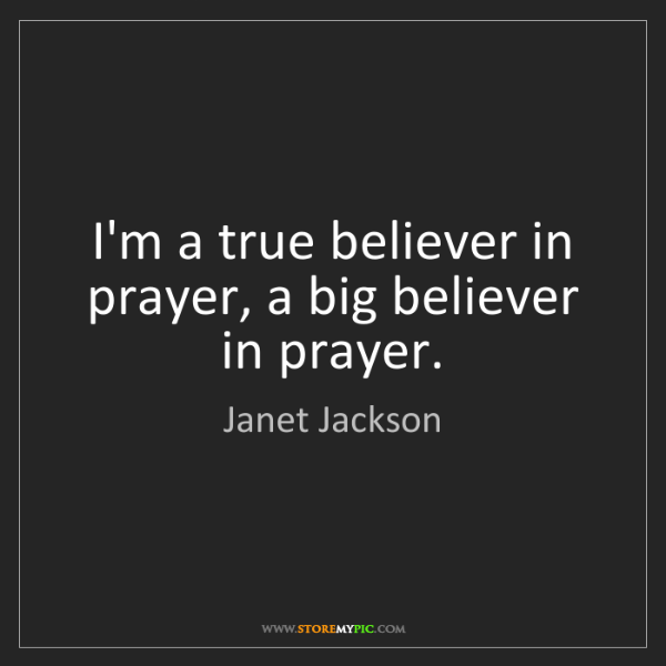 Janet Jackson: I'm a true believer in prayer, a big believer in prayer.