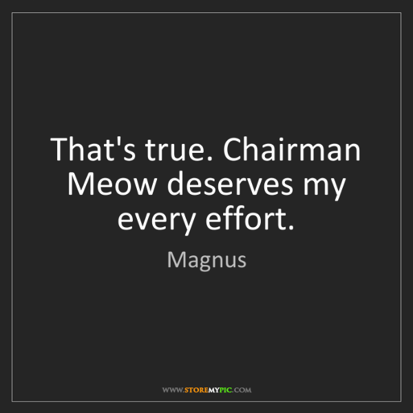 Magnus: That's true. Chairman Meow deserves my every effort.