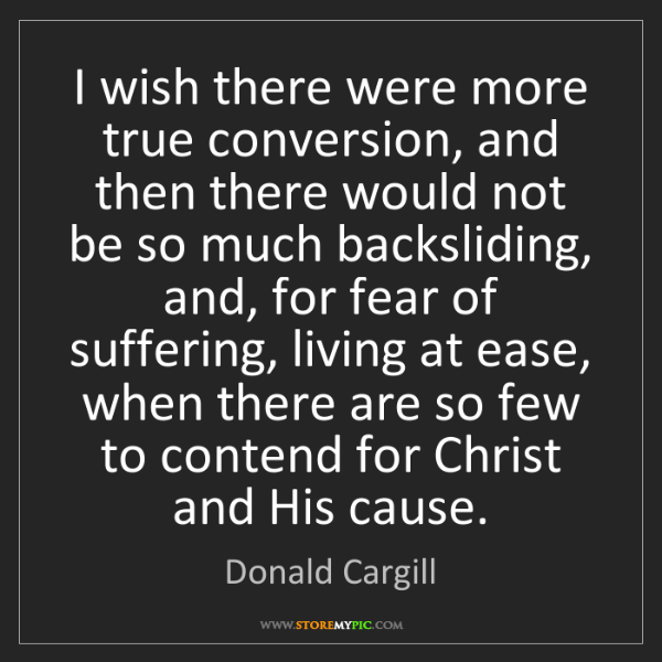 Donald Cargill: I wish there were more true conversion, and then there...