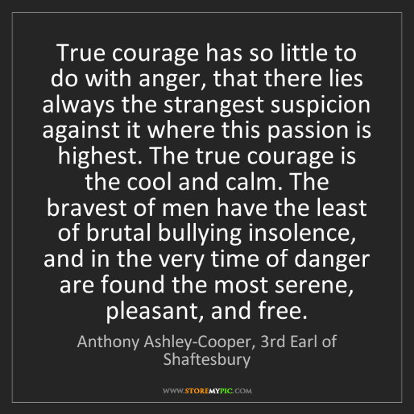 Anthony Ashley-Cooper, 3rd Earl of Shaftesbury: True courage has so little to do with anger, that th