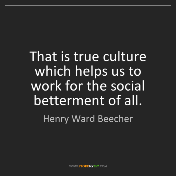 Henry Ward Beecher: That is true culture which helps us to work for the social...