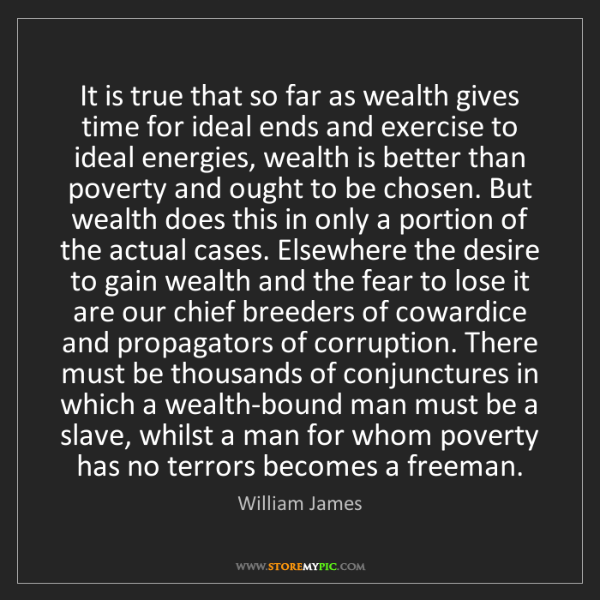 William James: It is true that so far as wealth gives time for ideal...