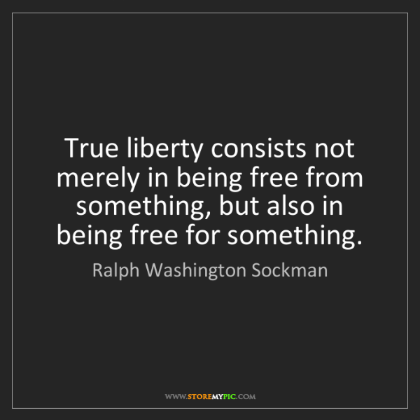 Ralph Washington Sockman: True liberty consists not merely in being free from something,...