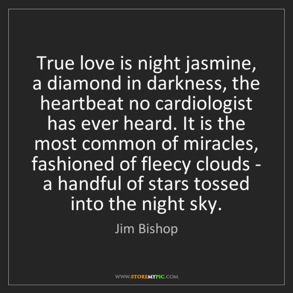 Jim Bishop: True love is night jasmine, a diamond in darkness, the...