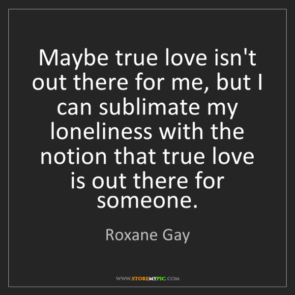 Roxane Gay: Maybe true love isn't out there for me, but I can sublimate...