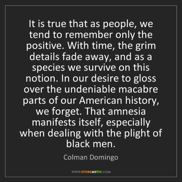 Colman Domingo: It is true that as people, we tend to remember only the...