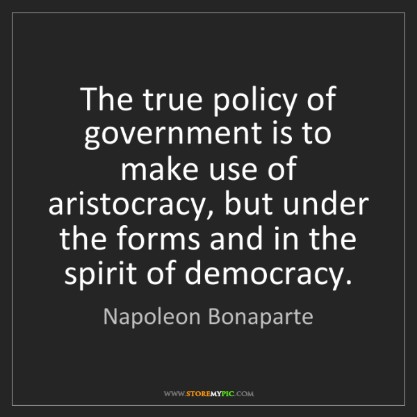 Napoleon Bonaparte: The true policy of government is to make use of aristocracy,...