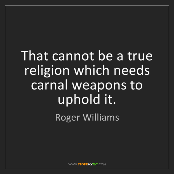 Roger Williams: That cannot be a true religion which needs carnal weapons...