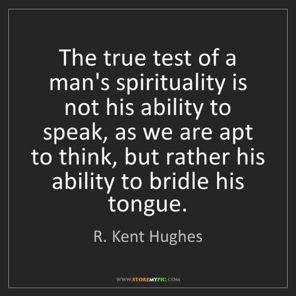R. Kent Hughes: The true test of a man's spirituality is not his ability...