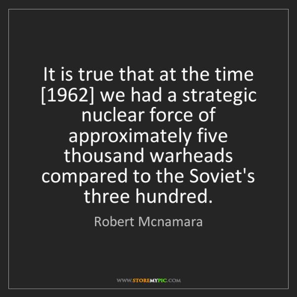 Robert Mcnamara: It is true that at the time [1962] we had a strategic...