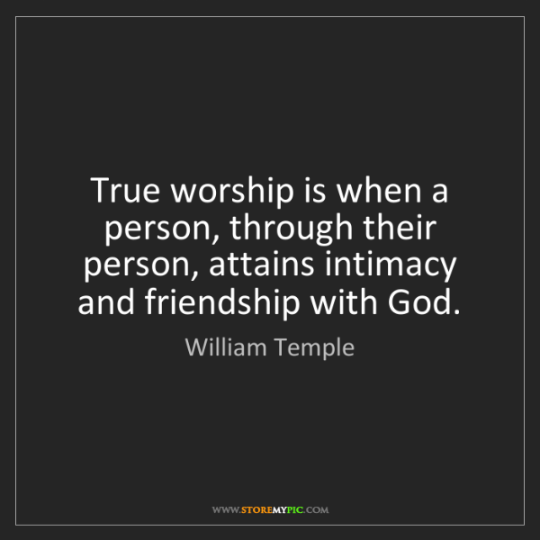 William Temple: True worship is when a person, through their person,...