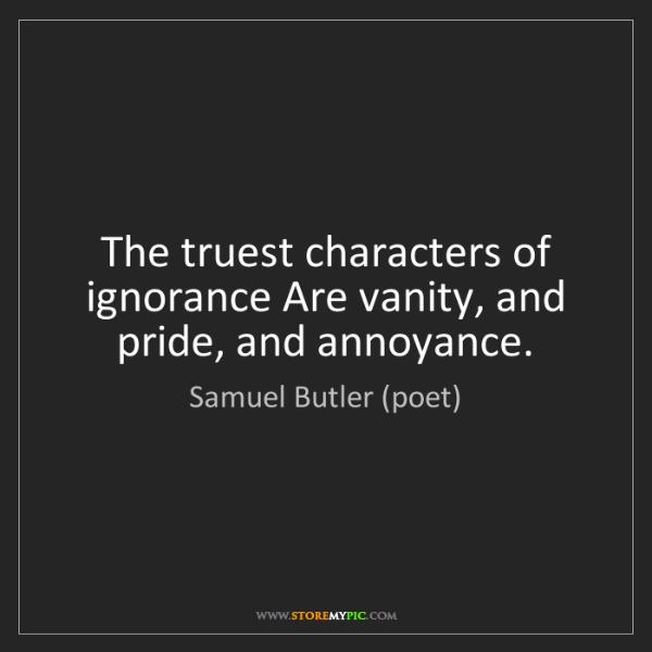 Samuel Butler (poet): The truest characters of ignorance Are vanity, and pride,...