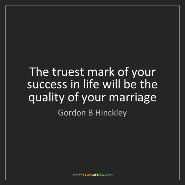 Quotes Of Marriage Life: Gordon B Hinckley: The Truest Mark Of Your Success In Life