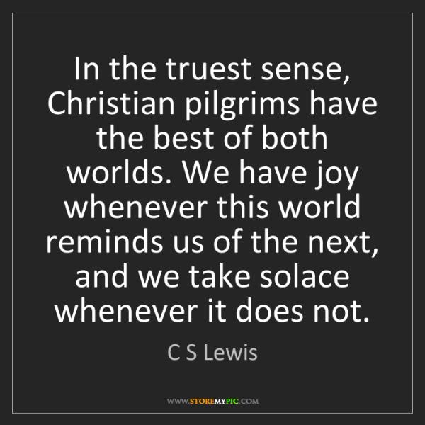 C S Lewis: In the truest sense, Christian pilgrims have the best...