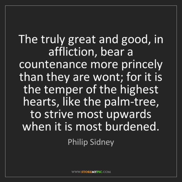 Philip Sidney: The truly great and good, in affliction, bear a countenance...