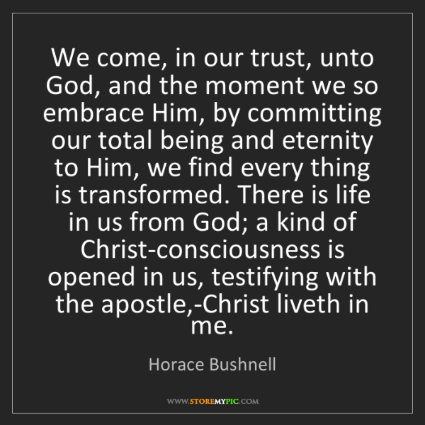 Horace Bushnell: We come, in our trust, unto God, and the moment we so...