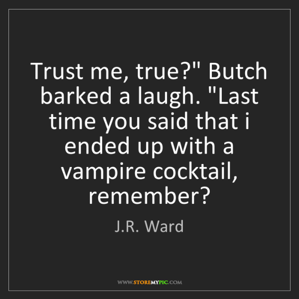 """J.R. Ward: Trust me, true?"""" Butch barked a laugh. """"Last time you..."""