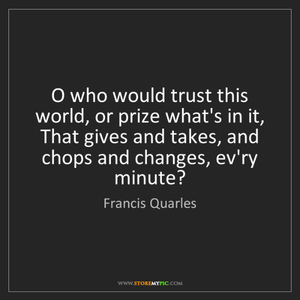 Francis Quarles: O who would trust this world, or prize what's in it,...