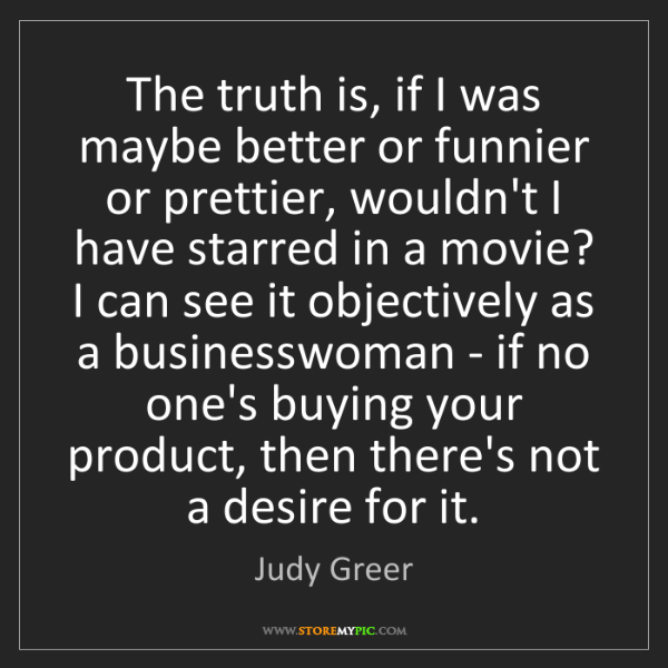 Judy Greer: The truth is, if I was maybe better or funnier or prettier,...