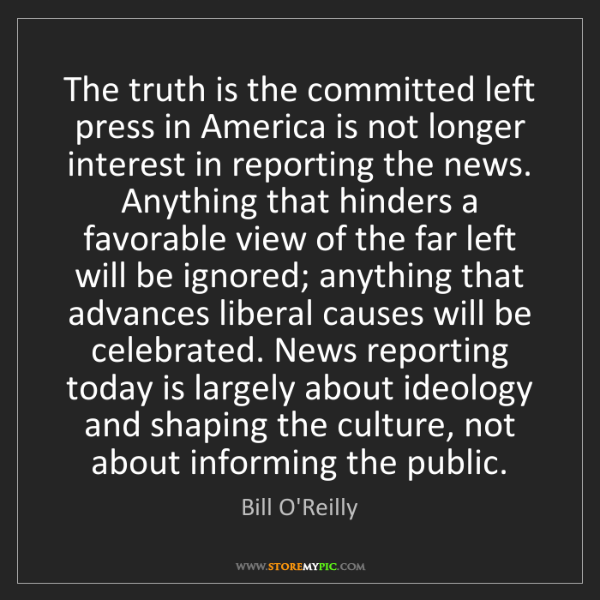 Bill O'Reilly: The truth is the committed left press in America is not...