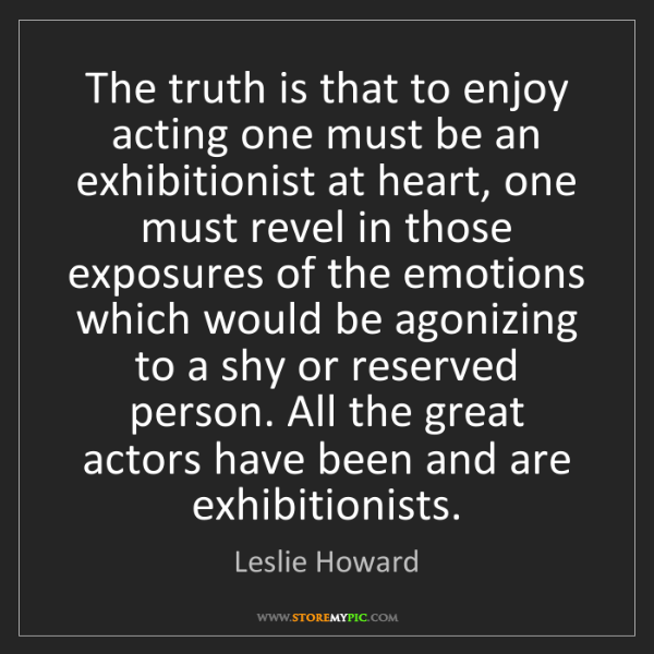 Leslie Howard: The truth is that to enjoy acting one must be an exhibitionist...