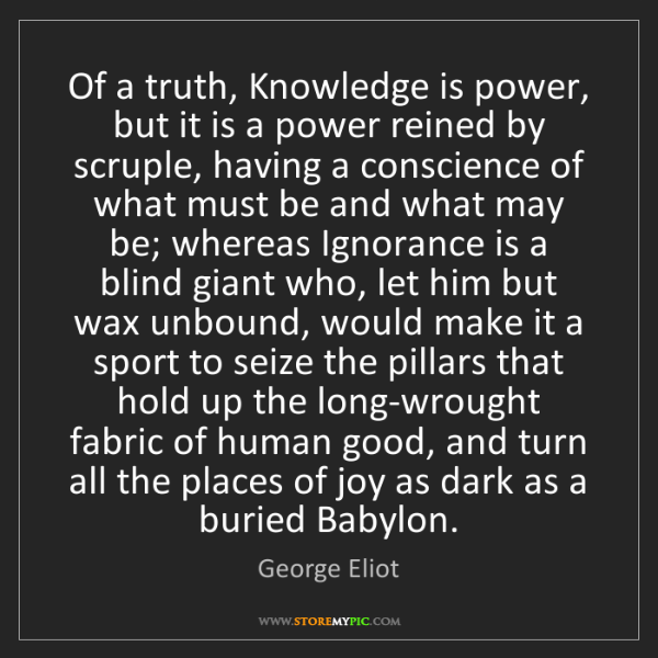 George Eliot: Of a truth, Knowledge is power, but it is a power reined...