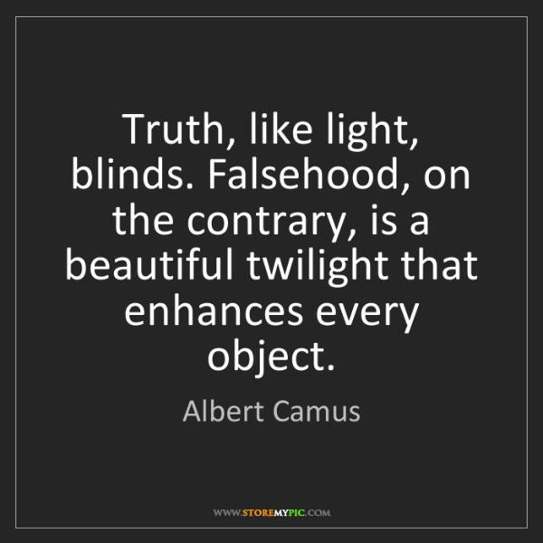 Albert Camus: Truth, like light, blinds. Falsehood, on the contrary,...