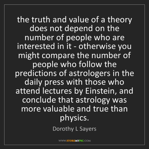 Dorothy L Sayers: the truth and value of a theory does not depend on the...