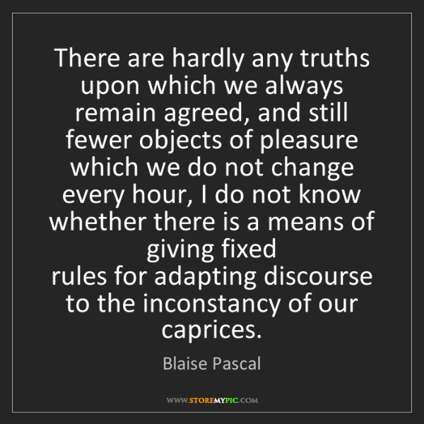 Blaise Pascal: There are hardly any truths upon which we always remain...