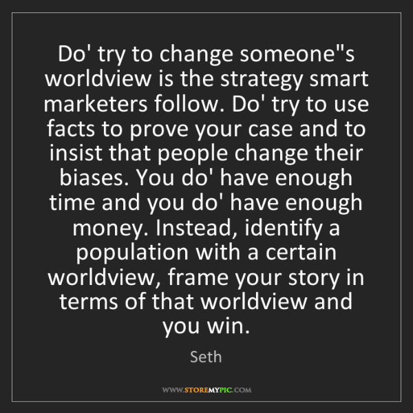 Seth: Do' try to change someone's worldview is the strategy...