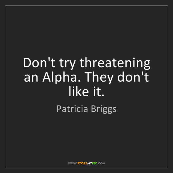 Patricia Briggs: Don't try threatening an Alpha. They don't like it.