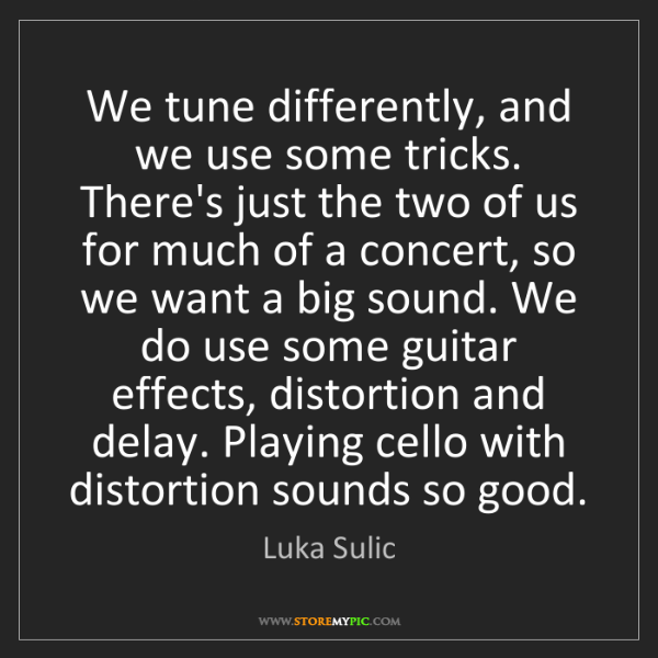 Luka Sulic: We tune differently, and we use some tricks. There's...
