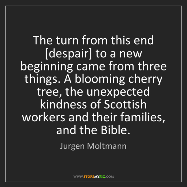 Jurgen Moltmann: The turn from this end [despair] to a new beginning came...