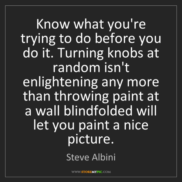 Steve Albini: Know what you're trying to do before you do it. Turning...