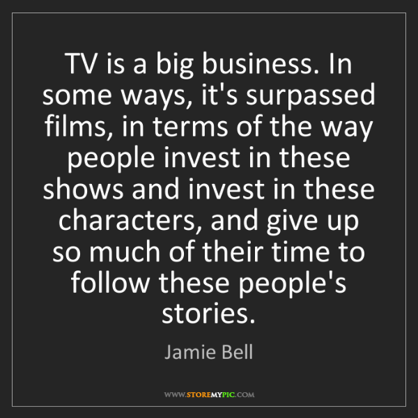 Jamie Bell: TV is a big business. In some ways, it's surpassed films,...