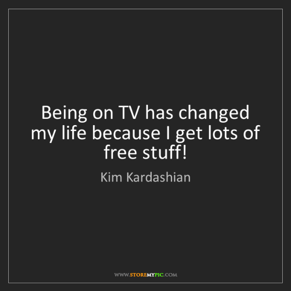 Kim Kardashian: Being on TV has changed my life because I get lots of...
