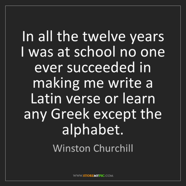 Winston Churchill: In all the twelve years I was at school no one ever succeeded...