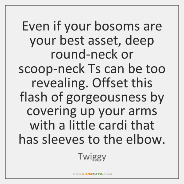 Even if your bosoms are your best asset, deep round-neck or scoop-neck ...