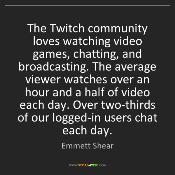 Emmett Shear: The Twitch community loves watching video games, chatting,...