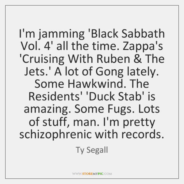 I'm jamming 'Black Sabbath Vol. 4' all the time. Zappa's 'Cruising With ...