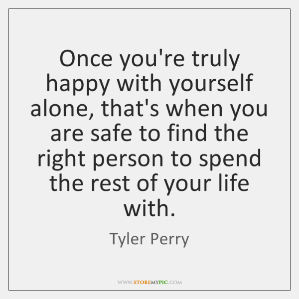 Once you're truly happy with yourself alone, that's when you are safe ...