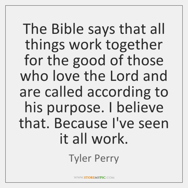 The Bible says that all things work together for the good of ...