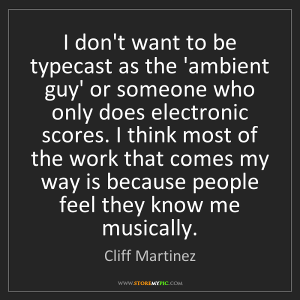 Cliff Martinez: I don't want to be typecast as the 'ambient guy' or someone...