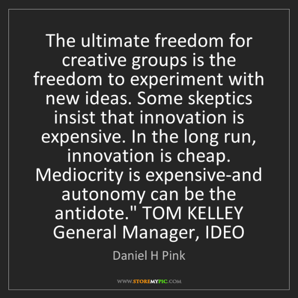 Daniel H Pink: The ultimate freedom for creative groups is the freedom...