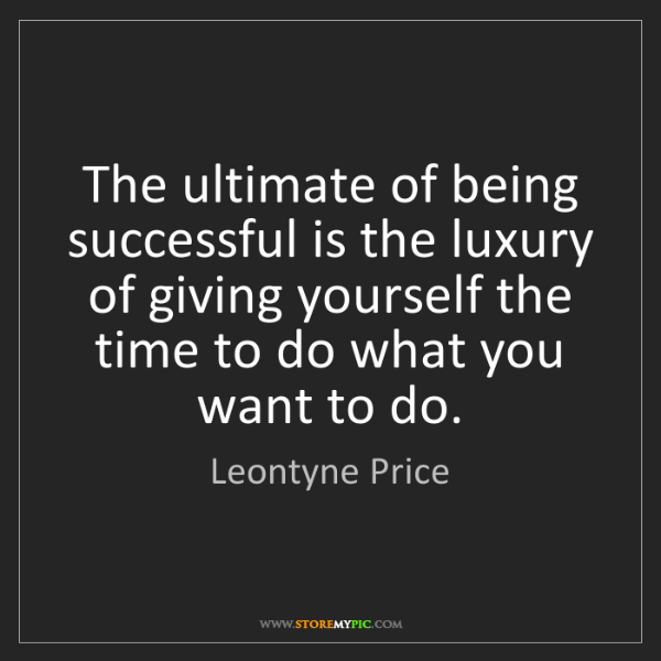Leontyne Price: The ultimate of being successful is the luxury of giving...