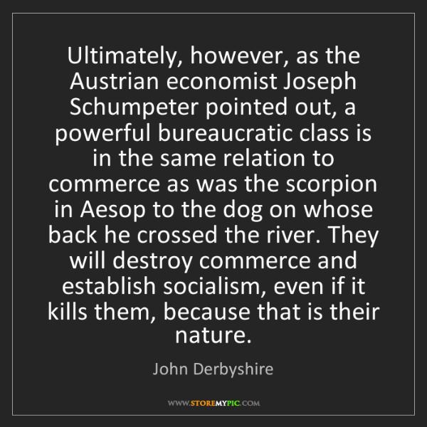 John Derbyshire: Ultimately, however, as the Austrian economist Joseph...