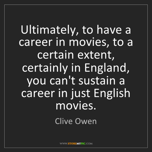 Clive Owen: Ultimately, to have a career in movies, to a certain...