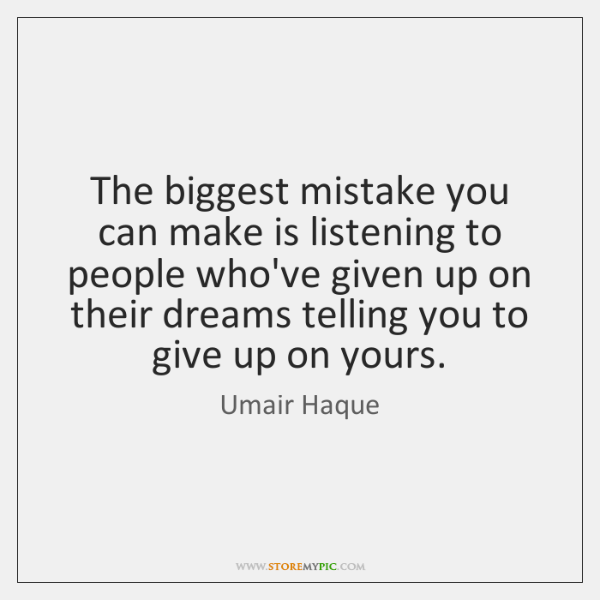 The biggest mistake you can make is listening to people who've given ...