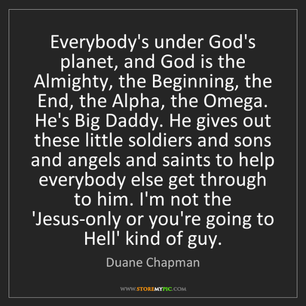 Duane Chapman: Everybody's under God's planet, and God is the Almighty,...